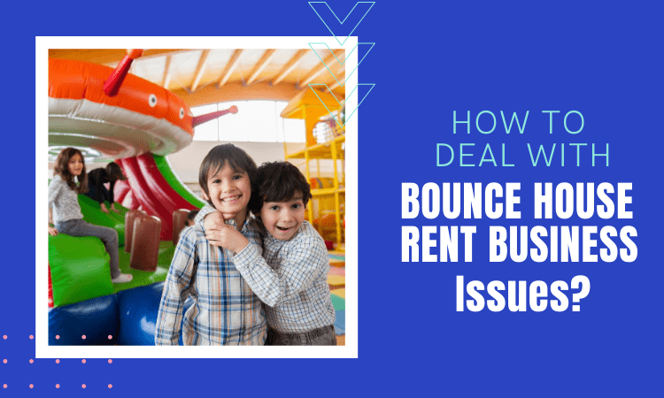 How to Deal with Bounce House Rental Business Issues