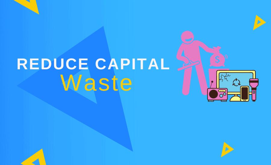 Reduce Capital Waste